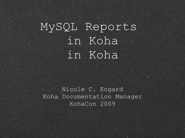 MySQL Reports  in Koha in Koha <ul><li>Nicole C. Engard Koha Documentation Manager </li></ul><ul><li>KohaCon 2009 </li></ul>
