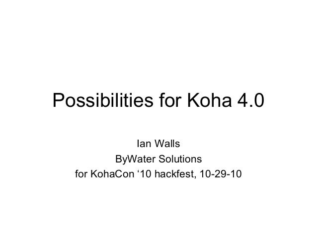 Possibilities for Koha 4.0 Ian Walls ByWater Solutions for KohaCon '10 hackfest, 10-29-10