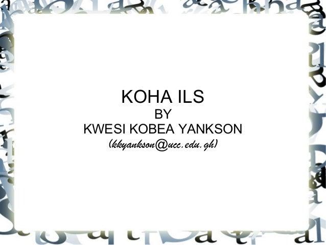 KOHA ILS BY KWESI KOBEA YANKSON (kkyankson@ucc.edu.gh)