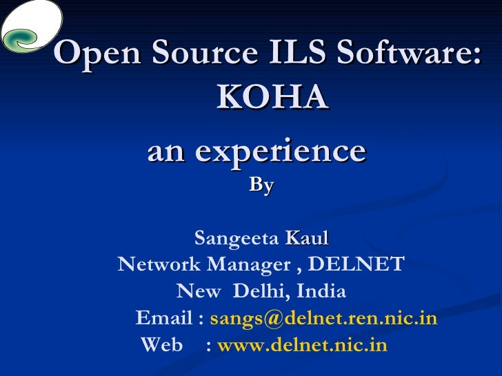 Open Source ILS Software:  KOHA an experience  By Sangeeta  Kaul Network Manager , DELNET New  Delhi, India Email :  [emai...