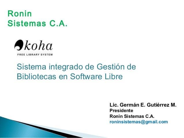 Sistema integrado de Gestión de Bibliotecas en Software Libre Lic. Germán E. Gutiérrez M. Presidente Ronin Sistemas C.A. r...
