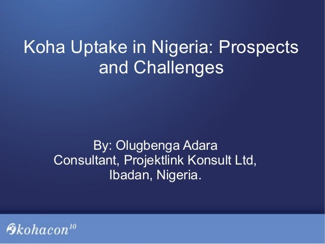 Koha Uptake in Nigeria: Prospects and Challenges By: Olugbenga Adara Consultant, Projektlink Konsult Ltd, Ibadan, Nigeria.