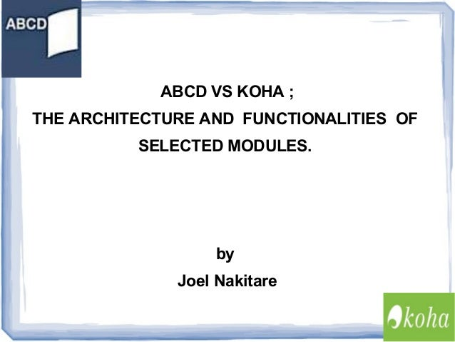 ABCD VS KOHA ; THE ARCHITECTURE AND FUNCTIONALITIES OF SELECTED MODULES.  by Joel Nakitare