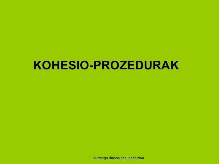Hurrengo diapositiba: definizioa KOHESIO-PROZEDURAK