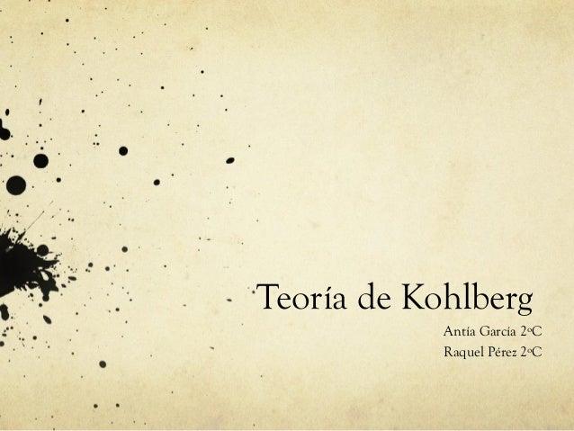 Teoría de Kohlberg Antía García 2ºC Raquel Pérez 2ºC