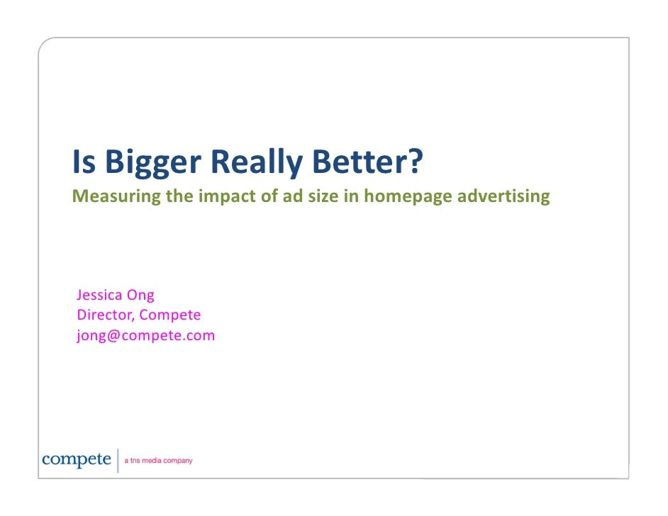 Is Bigger Really Better? Is Bigger Really Better? Measuring the impact of ad size in homepage advertising    Jessica Ong J...