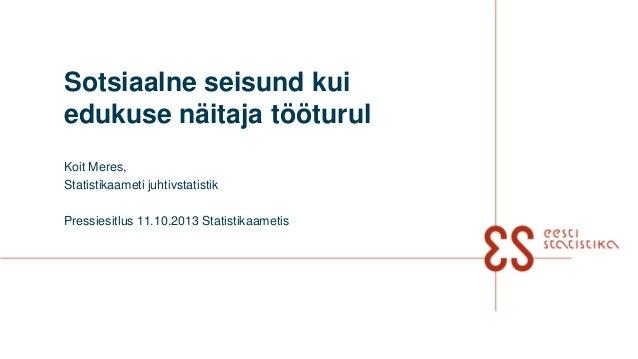 Sotsiaalne seisund kui edukuse näitaja tööturul Koit Meres, Statistikaameti juhtivstatistik Pressiesitlus 11.10.2013 Stati...