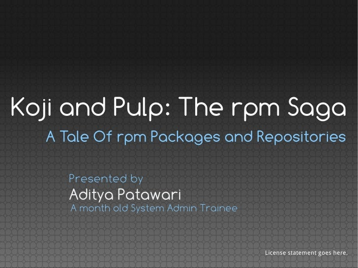 Koji and Pulp: The rpm Saga  A Tale Of rpm Packages and Repositories     Presented by     Aditya Patawari     A month old ...