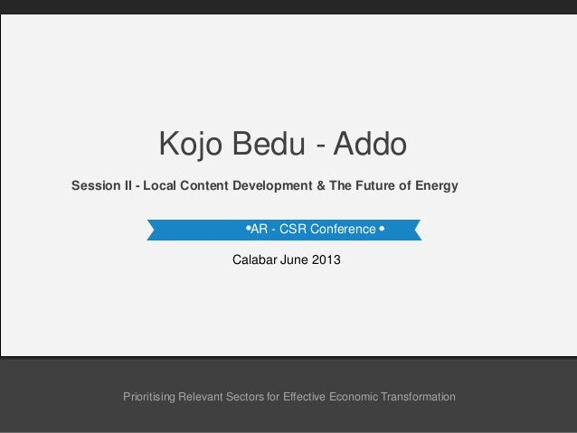 AR - CSR Conference Calabar June 2013 Session II - Local Content Development & The Future of Energy Kojo Bedu - Addo Prior...