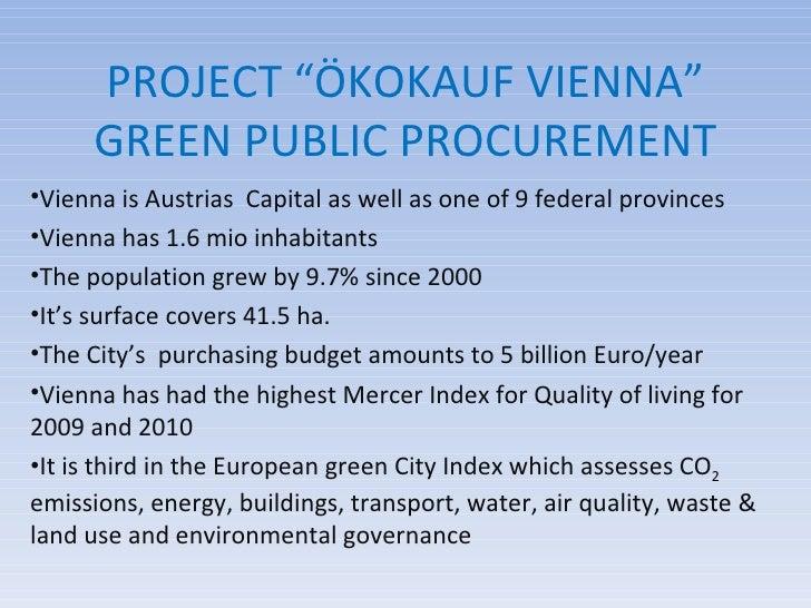 "PROJECT ""ÖKOKAUF VIENNA"" GREEN PUBLIC PROCUREMENT <ul><li>Vienna is Austrias  Capital as well as one of 9 federal province..."