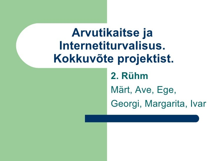 Arvutikaitse ja Internetiturvalisus.   Kokkuvõte projektist. 2. Rühm Märt, Ave, Ege, Georgi, Margarita, Ivar