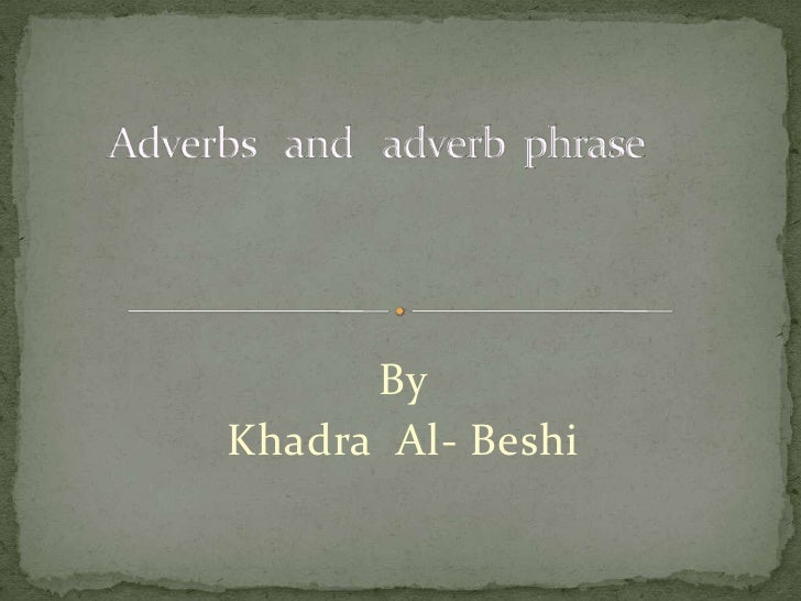 Adverbs   and   adverb  phrase<br />By <br />Khadra  Al- Beshi<br />