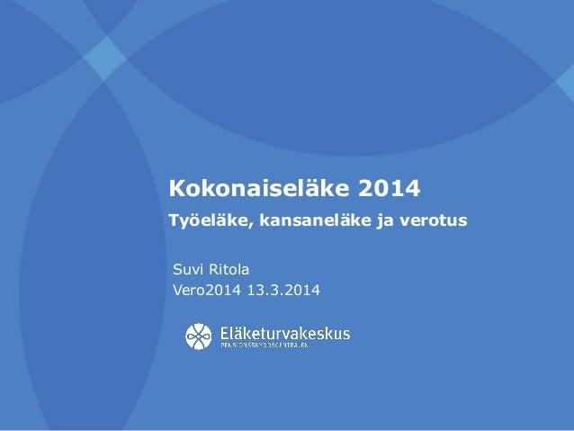 Kokonaiseläke 2014 Työeläke, kansaneläke ja verotus Suvi Ritola Vero2014 13.3.2014