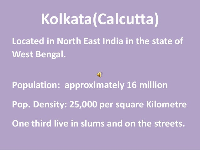 Kolkata(Calcutta) Located in North East India in the state of West Bengal. Population: approximately 16 million Pop. Densi...
