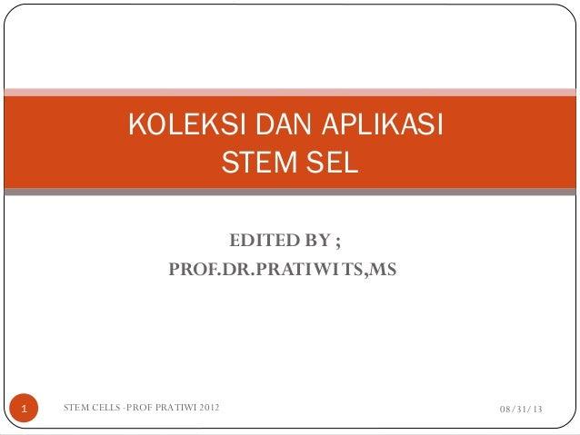 EDITED BY ; PROF.DR.PRATIWITS,MS 08/31/13STEM CELLS -PROF PRATIWI 20121 KOLEKSI DAN APLIKASI STEM SEL