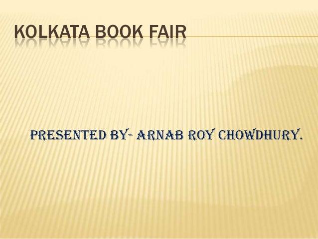 KOLKATA BOOK FAIRPresented by- ARNAB ROY CHOWDHURY.