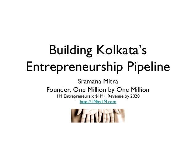 Building Kolkata'sEntrepreneurship Pipeline             Sramana Mitra   Founder, One Million by One Million      1M Entrep...