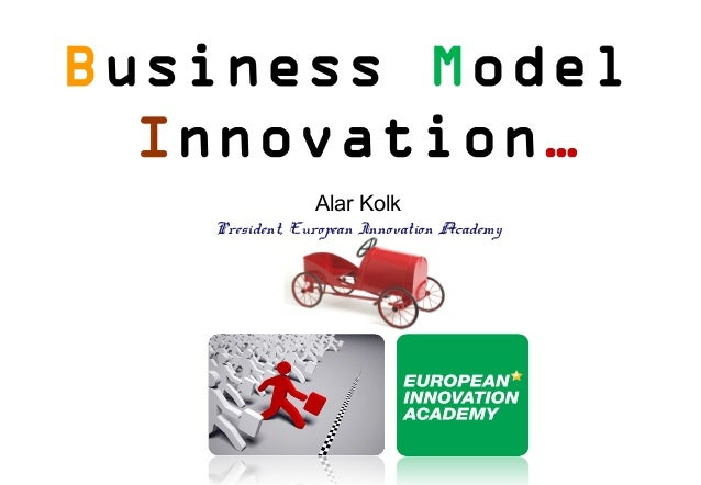 Business Model  Innovation…                Alar Kolk   President, European Innovation Academy