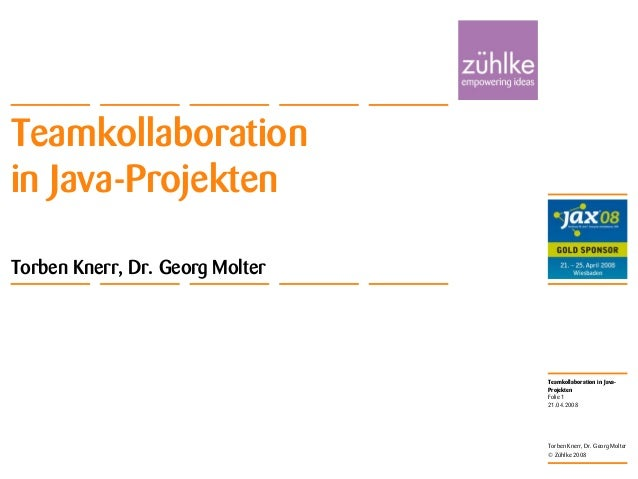 Teamkollaboration in Java- Projekten © Zühlke 2008 21.04.2008 Torben Knerr, Dr. Georg Molter Folie 1 Teamkollaboration in ...