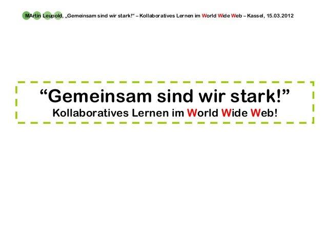 """MArtin Leupold, """"Gemeinsam sind wir stark!"""" – Kollaboratives Lernen im World Wide Web – Kassel, 15.03.2012 """"Gemeinsam sind..."""
