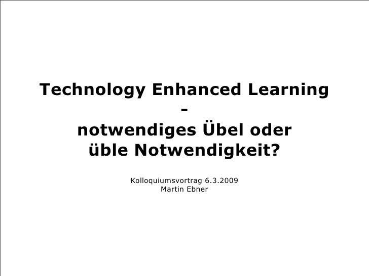 Technology Enhanced Learning              -    notwendiges Übel oder     üble Notwendigkeit?         Kolloquiumsvortrag 6....
