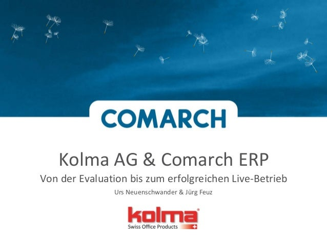 Kolma AG & Comarch ERP Von der Evaluation bis zum erfolgreichen Live-Betrieb Urs Neuenschwander & Jürg Feuz