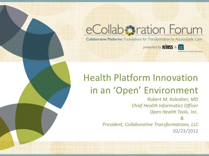Health Platform Innovation in an 'Open' Environment                         Robert M. Kolodner, MD                  Chief ...