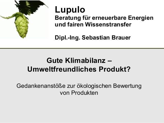 Lupulo Beratung für erneuerbare Energien und fairen Wissenstransfer Dipl.-Ing. Sebastian Brauer Gute Klimabilanz – Umweltf...