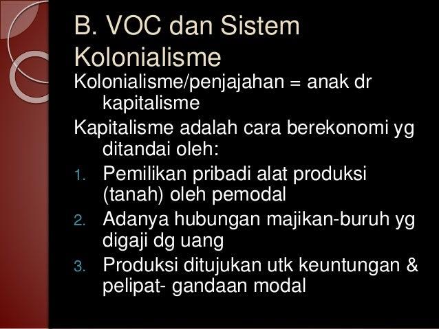 B. VOC dan Sistem Kolonialisme Kolonialisme/penjajahan = anak dr kapitalisme Kapitalisme adalah cara berekonomi yg ditanda...