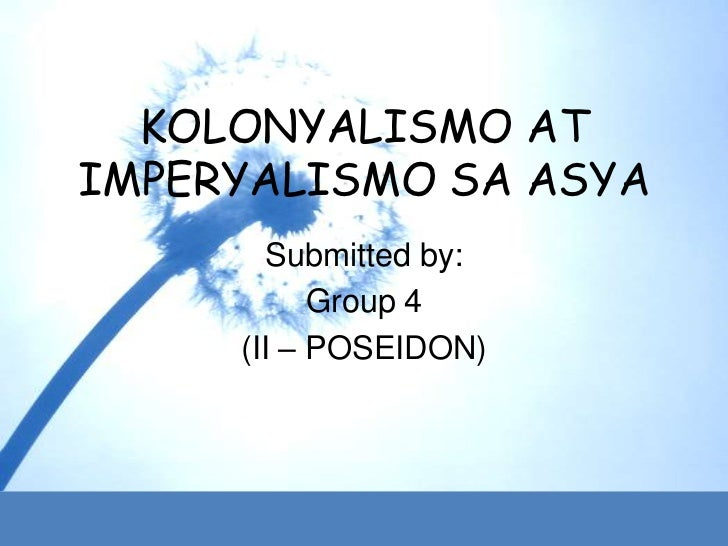 KOLONYALISMO ATIMPERYALISMO SA ASYA        Submitted by:           Group 4     (II – POSEIDON)
