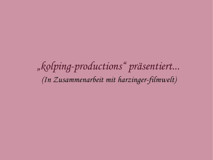 """ kolping-productions"" präsentiert...  <ul><ul><li>(In Zusammenarbeit mit harzinger-filmwelt) </li></ul></ul>"