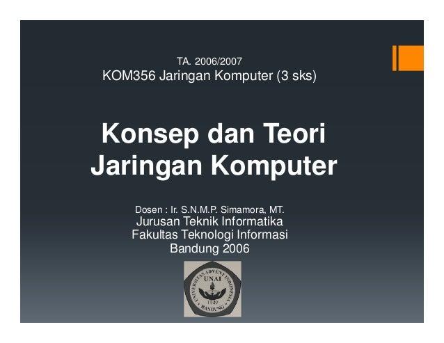 TA. 2006/2007  KOM356 Jaringan Komputer (3 sks)  Konsep dan Teori Jaringan Komputer Dosen : Ir. S.N.M.P. Simamora, MT.  Ju...