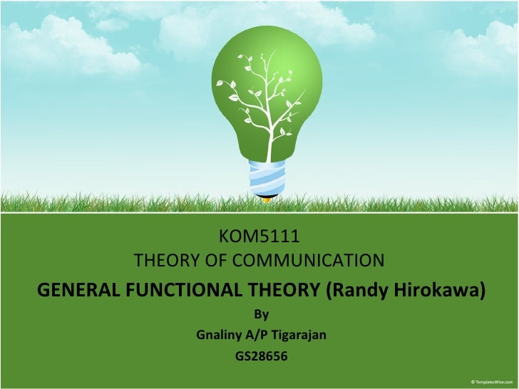 KOM5111 THEORY OF COMMUNICATION GENERAL FUNCTIONAL THEORY (Randy Hirokawa) By Gnaliny A/P Tigarajan GS28656