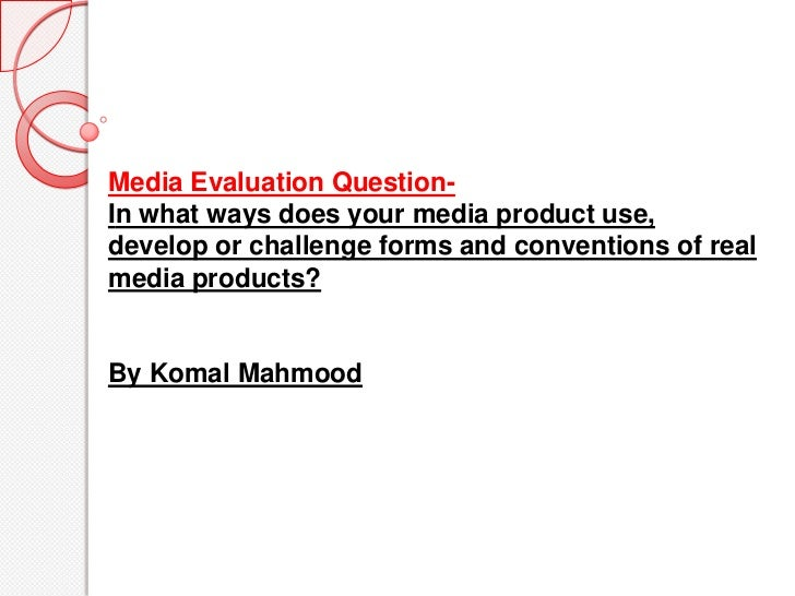 Media Evaluation Question-In what ways does your media product use,develop or challenge forms and conventions of realmedia...