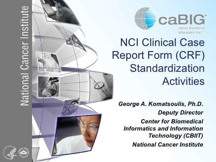 NCI Clinical Case Report Form (CRF) Standardization Activities George A. Komatsoulis, Ph.D. Deputy Director Center for Bio...