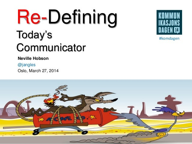 Re-Defining Today's Communicator Neville Hobson @jangles Oslo, March 27, 2014 #komdagen