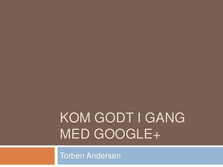 KOM GODT I GANGMED GOOGLE+Torben Andersen