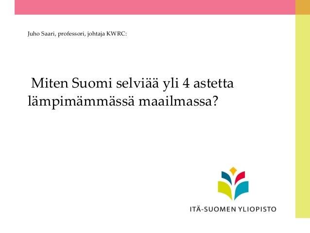 Juho Saari, professori, johtaja KWRC:  Miten Suomi selviää yli 4 astetta lämpimämmässä maailmassa?