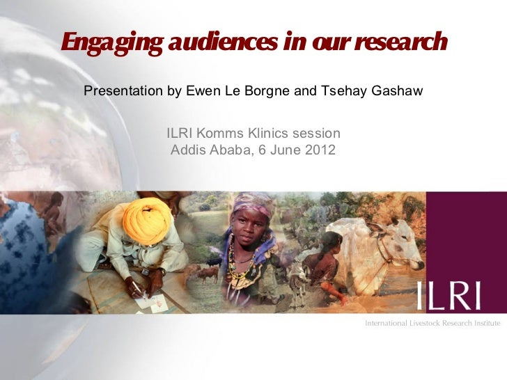 Engaging audiences in our research  Presentation by Ewen Le Borgne and Tsehay Gashaw             ILRI Komms Klinics sessio...