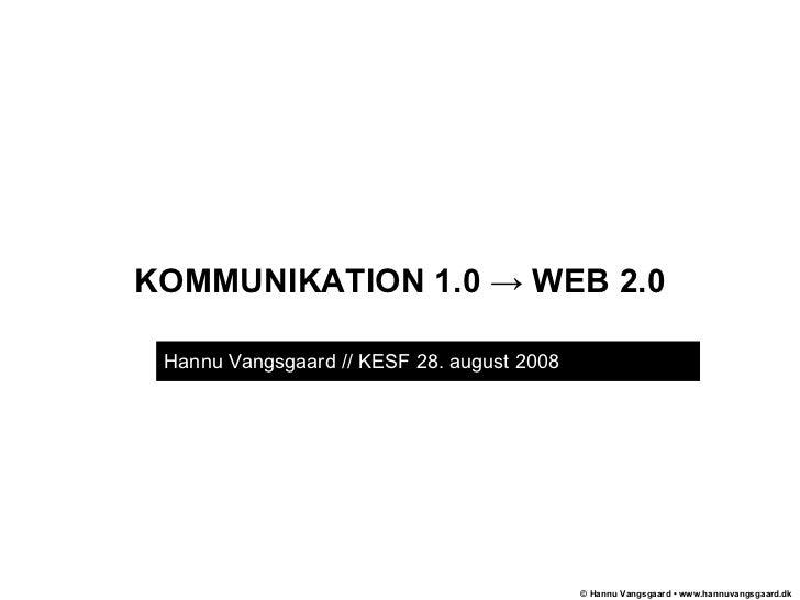 KOMMUNIKATION 1.0 -> WEB 2.0 Hannu Vangsgaard // KESF 28. august 2008  .