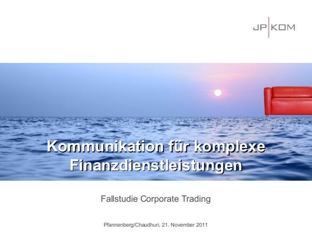 Kommunikation für komplexe  Finanzdienstleistungen      Fallstudie Corporate Trading      Pfannenberg/Chaudhuri, 21. Novem...