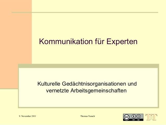 Kommunikation für Experten  Kulturelle Gedächtnisorganisationen und vernetzte Arbeitsgemeinschaften  9. November 2011  Tho...