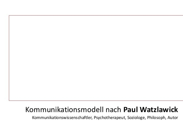 Kommunikationsmodell nach Paul Watzlawick  Kommunikationswissenschaftler, Psychotherapeut, Soziologe, Philosoph, Autor