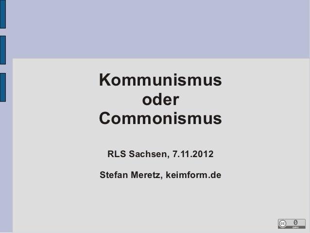 Kommunismus   oderCommonismus RLS Sachsen, 7.11.2012Stefan Meretz, keimform.de