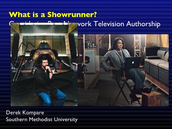 What is a Showrunner? Considering Post-Network Television Authorship Derek Kompare Southern Methodist University
