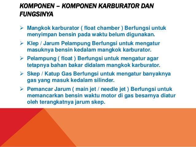 KOMPONEN – KOMPONEN KARBURATOR DANFUNGSINYA Mangkok karburator ( float chamber ) Berfungsi untukmenyimpan bensin pada wak...