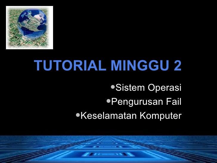 TUTORIAL MINGGU 2 <ul><li>Sistem Operasi </li></ul><ul><li>Pengurusan Fail </li></ul><ul><li>Keselamatan Komputer </li></ul>
