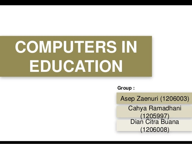 COMPUTERS IN EDUCATION Asep Zaenuri (1206003) Cahya Ramadhani (1205997) Dian Citra Buana (1206008) Group :