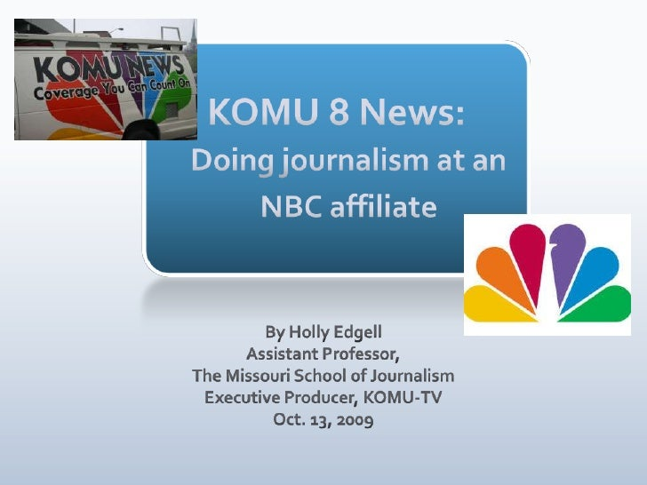 KOMU 8 News: Doing journalism at an NBC affiliate<br />By Holly Edgell<br />Assistant Professor, <br />The Missouri School...