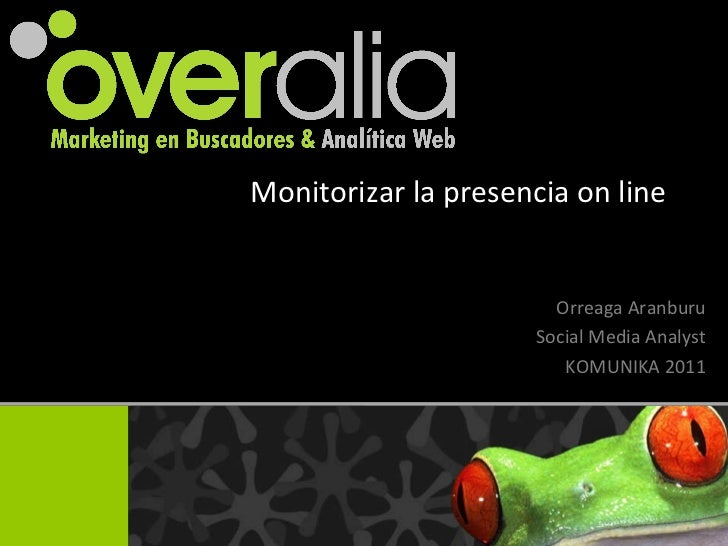 Monitorizar la presencia on line Orreaga Aranburu Social Media Analyst KOMUNIKA 2011